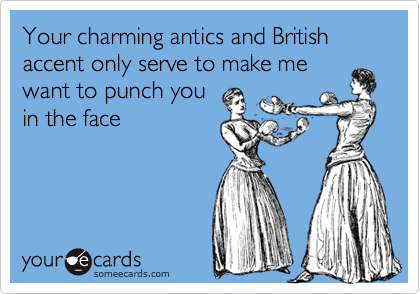 Your charming antics and British accent only serve to make mewant to punch youin the face