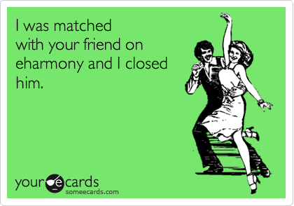 I was matchedwith your friend oneharmony and I closedhim.