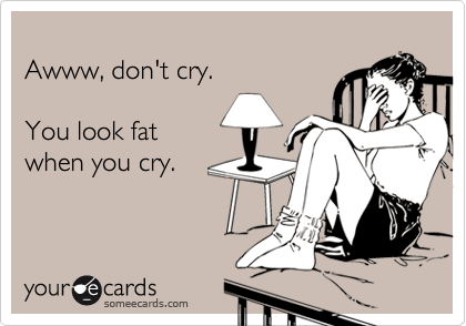 Awww, don't cry.     You look fat when you cry.