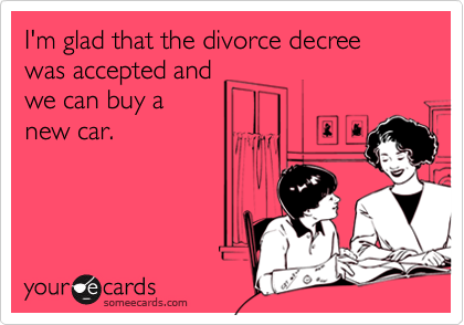 I'm glad that the divorce decree was accepted and we can buy a new car.