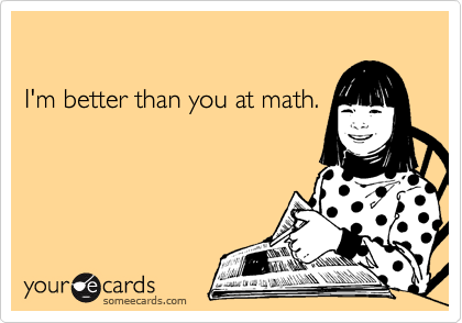I'm better than you at math.