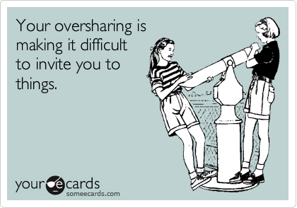 Your oversharing is 