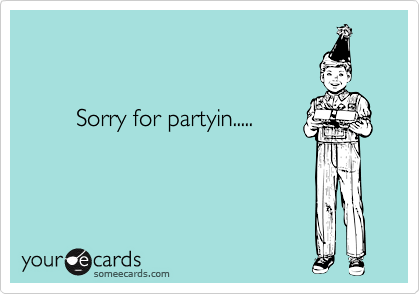 Sorry for partyin.....