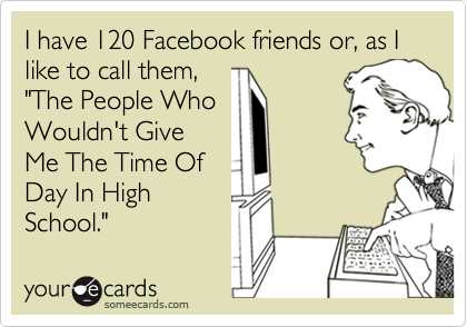 """I have 120 Facebook friends or, as I like to call them,""""The People WhoWouldn't GiveMe The Time OfDay In HighSchool."""""""