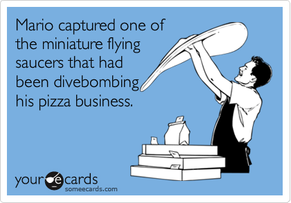 Mario captured one of the miniature flying saucers that had been divebombing his pizza business.