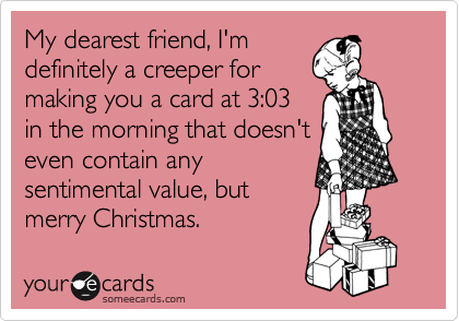 My dearest friend, I'm definitely a creeper for making you a card at 3:03 in the morning that doesn't even contain any sentimental value, but merry Christmas.