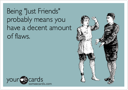 """Being """"Just Friends"""" probably means you have a decent amount of flaws."""