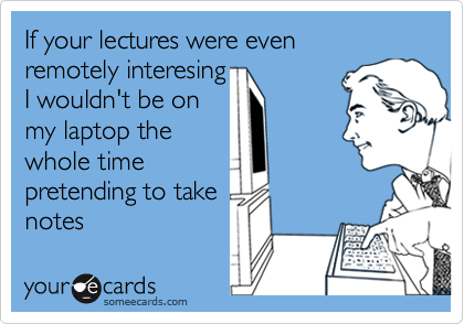If your lectures were even remotely interesingI wouldn't be onmy laptop thewhole timepretending to takenotes
