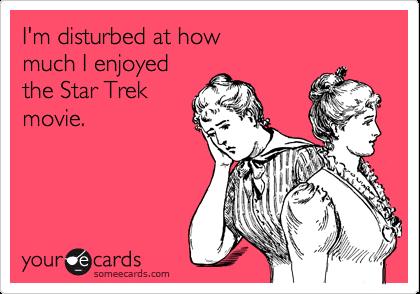 I'm disturbed at how much I enjoyedthe Star Trekmovie.