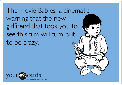 The movie Babies: a cinematic warning that the new  girlfriend that took you to  see this film will turn out to be crazy.