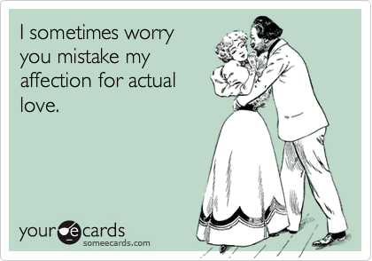 I sometimes worryyou mistake myaffection for actuallove.