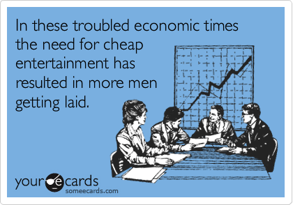 In these troubled economic times the need for cheap entertainment has resulted in more men getting laid.