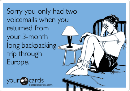 Sorry you only had twovoicemails when youreturned fromyour 3-monthlong backpackingtrip throughEurope.