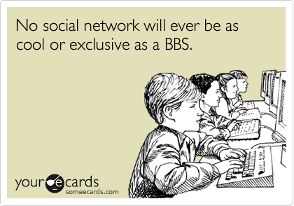No social network will ever be as cool or exclusive as a BBS.