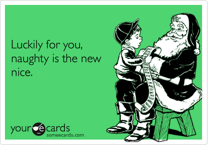 Luckily for you,naughty is the newnice.