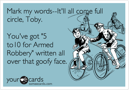 """Mark my words--It'll all come fullcircle, Toby.You've got """"5to10 for ArmedRobbery"""" written allover that goofy face."""