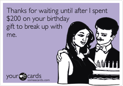 Thanks for waiting until after I spent %24200 on your birthday gift to break up with me.