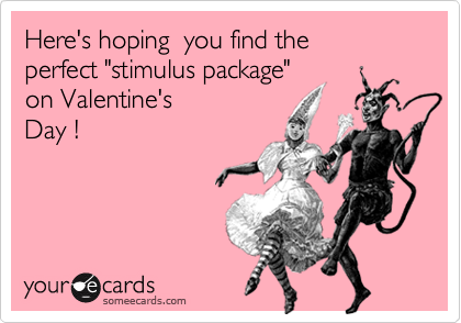"""Here's hoping  you find the perfect """"stimulus package""""on Valentine'sDay !"""