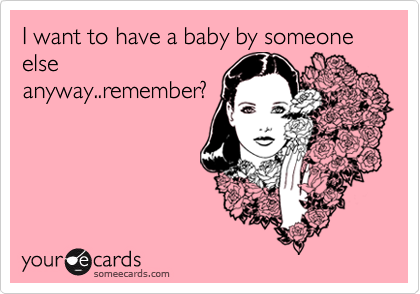 I want to have a baby by someone else anyway..remember?