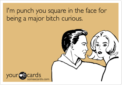 I'm punch you square in the face for being a major bitch curious.