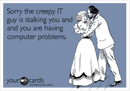 Sorry the creepy ITguy is stalking you andand you are havingcomputer problems.