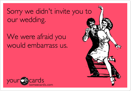 Sorry we didn't invite you toour wedding.We were afraid youwould embarrass us.