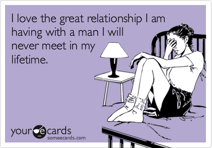 I love the great relationship I amhaving with a man I willnever meet in mylifetime.