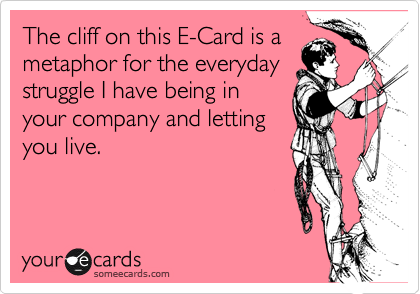 The cliff on this E-Card is ametaphor for the everydaystruggle I have being inyour company and lettingyou live.