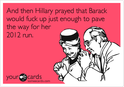 And then Hillary prayed that Barack would fuck up just enough to pave the way for her