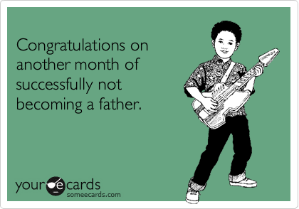 Congratulations onanother month ofsuccessfully notbecoming a father.