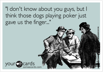 """I don't know about you guys, but I think those dogs playing poker just gave us the finger..."""