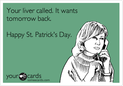 Your liver called. It wants tomorrow back.