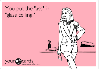 """You put the """"ass"""" in""""glass ceiling."""""""