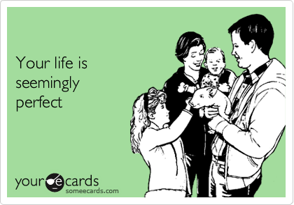 Your life is  seemingly perfect
