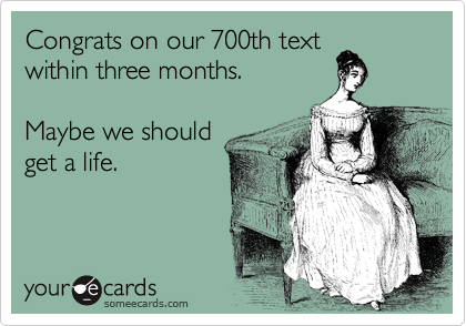 Congrats on our 700th text within three months.  Maybe we should get a life.