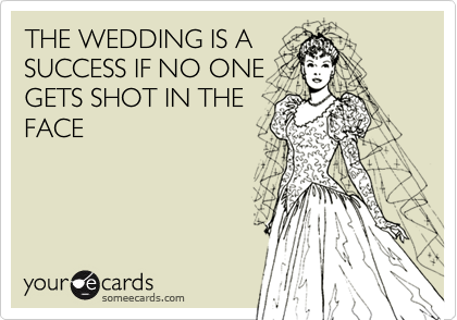THE WEDDING IS ASUCCESS IF NO ONEGETS SHOT IN THEFACE