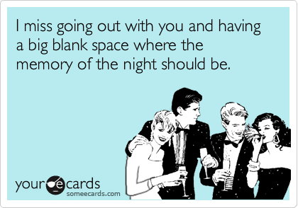 I miss going out with you and having a big blank space where the memory of the night should be.