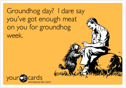 Groundhog day?  I dare say  you've got enough meat  on you for groundhog week.