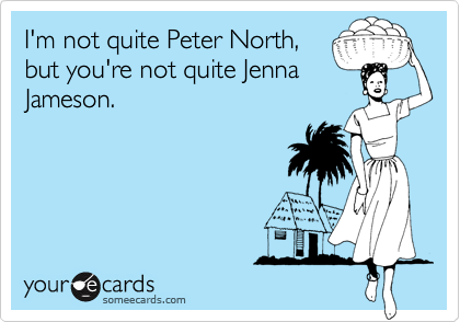 I'm not quite Peter North,but you're not quite JennaJameson.