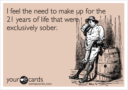 I feel the need to make up for the21 years of life that wereexclusively sober.