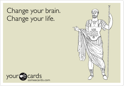 Change your brain.Change your life.