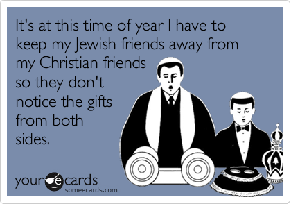 It's at this time of year I have to keep my Jewish friends away from my Christian friends so they don't notice the gifts from both sides.
