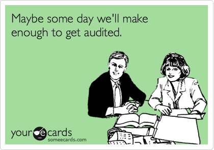 Maybe some day we'll make enough to get audited.
