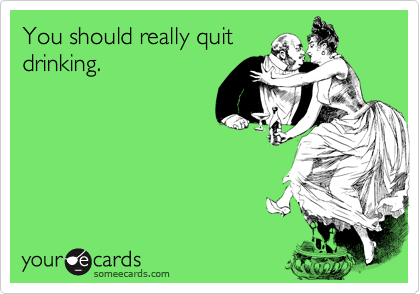 You should really quitdrinking.