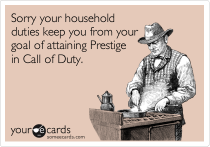Sorry your household duties keep you from your goal of attaining Prestige in Call of Duty.