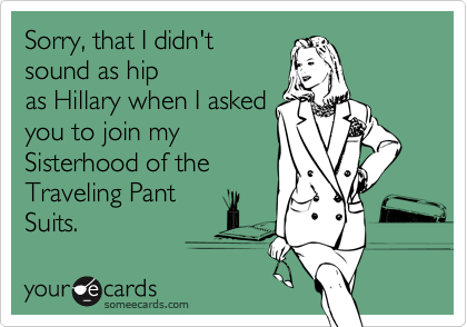 Sorry, that I didn'tsound as hipas Hillary when I askedyou to join mySisterhood of theTraveling PantSuits.