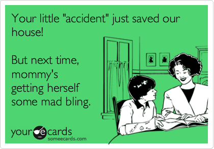 """Your little """"accident"""" just saved our house! But next time,mommy'sgetting herself  some mad bling."""