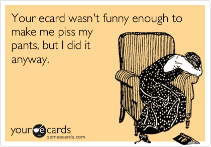 Your ecard wasn't funny enough to make me piss my 