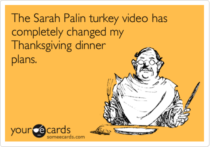 The Sarah Palin turkey video has completely changed my Thanksgiving dinnerplans.