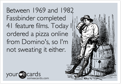 Between 1969 and 1982Fassbinder completed41 feature films. Today Iordered a pizza onlinefrom Domino's, so I'mnot sweating it either.
